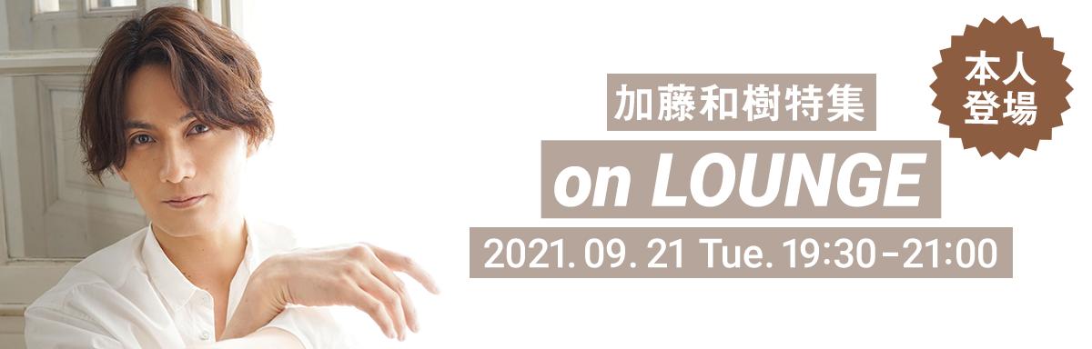 加藤和樹特集 on LOUNGE 2021年9月21日 火曜日 19:30〜21:00開催