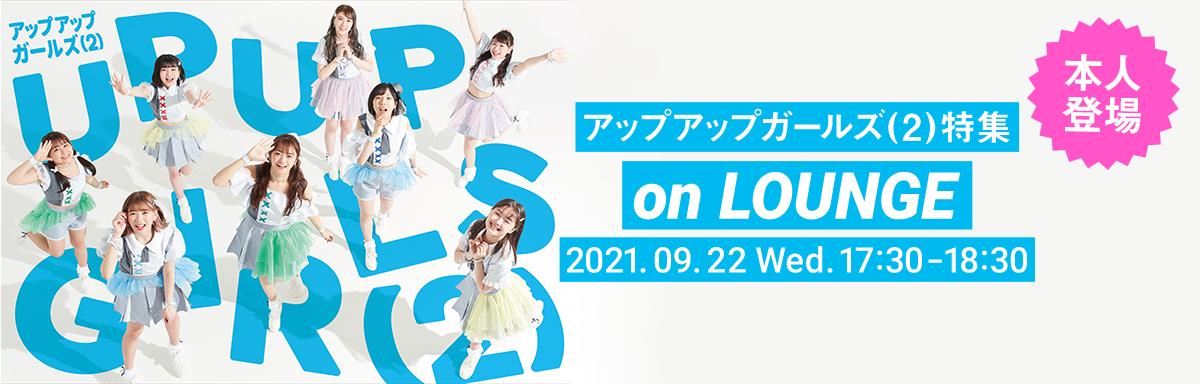 アップアップガールズ(2)特集 on LOUNGE 2021年9月22日 水曜日 17:30〜18:30開催
